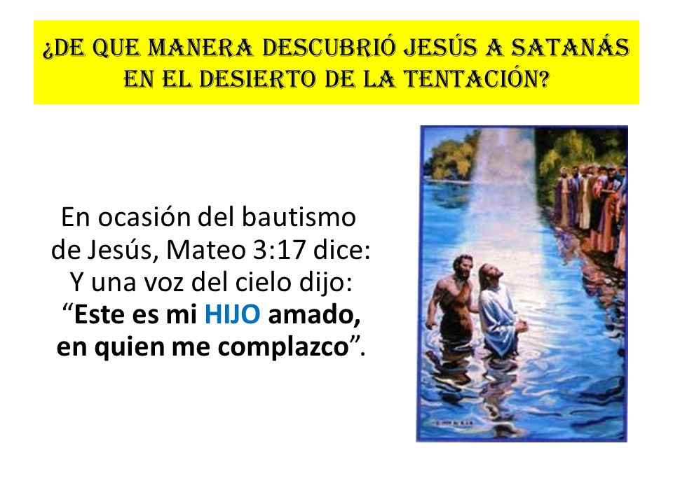 ¿De que manera descubrió Jesús a Satanás en el desierto de la tentación? En ocasión del bautismo de Jesús, Mateo 3:17 dice: Y una voz del cielo dijo:E