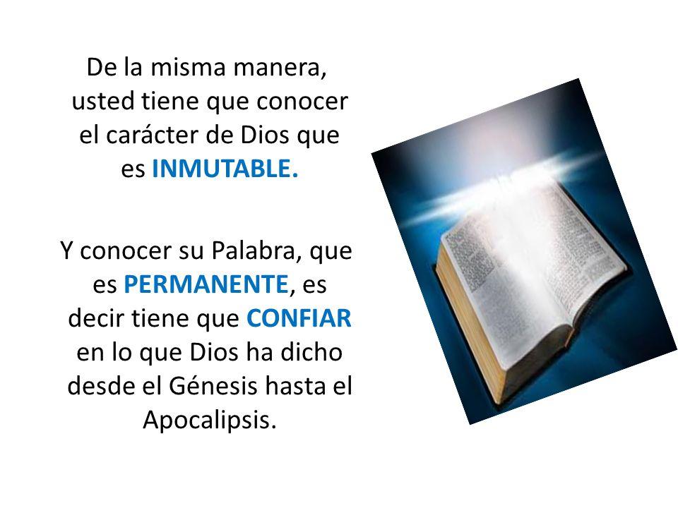 De la misma manera, usted tiene que conocer el carácter de Dios que es INMUTABLE. Y conocer su Palabra, que es PERMANENTE, es decir tiene que CONFIAR