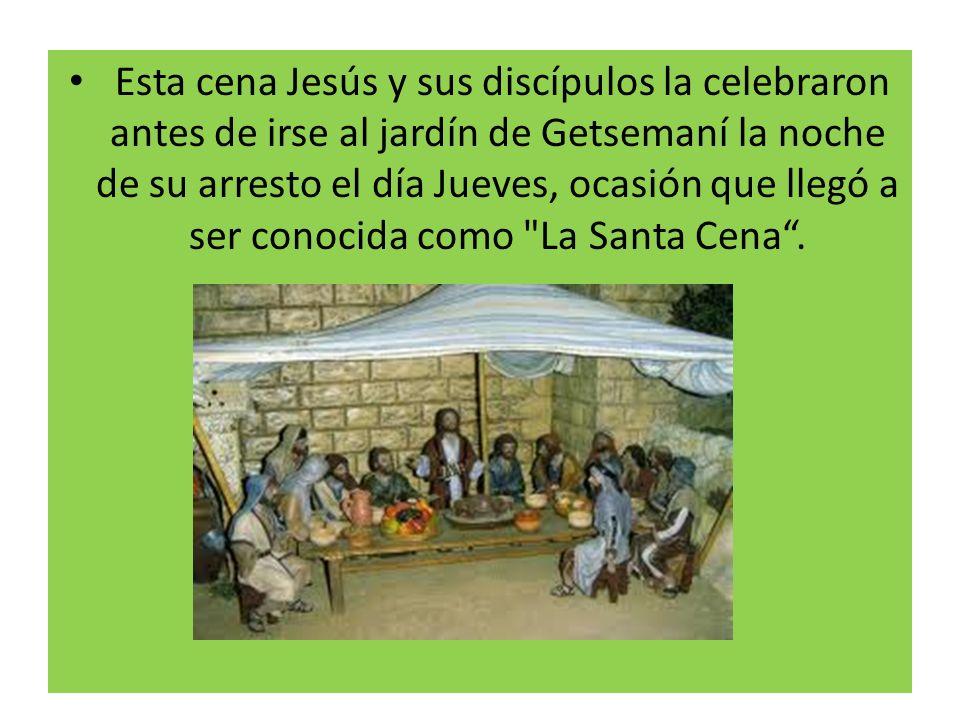 Esta cena Jesús y sus discípulos la celebraron antes de irse al jardín de Getsemaní la noche de su arresto el día Jueves, ocasión que llegó a ser cono