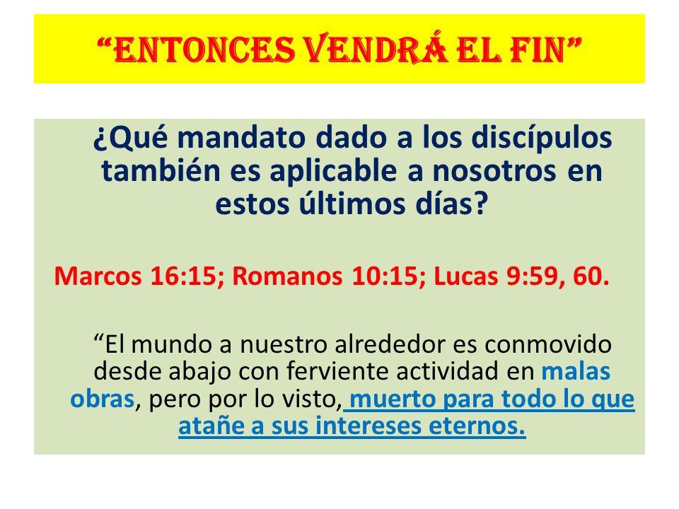ENTONCES VENDRÁ EL FIN ¿Qué mandato dado a los discípulos también es aplicable a nosotros en estos últimos días? Marcos 16:15; Romanos 10:15; Lucas 9: