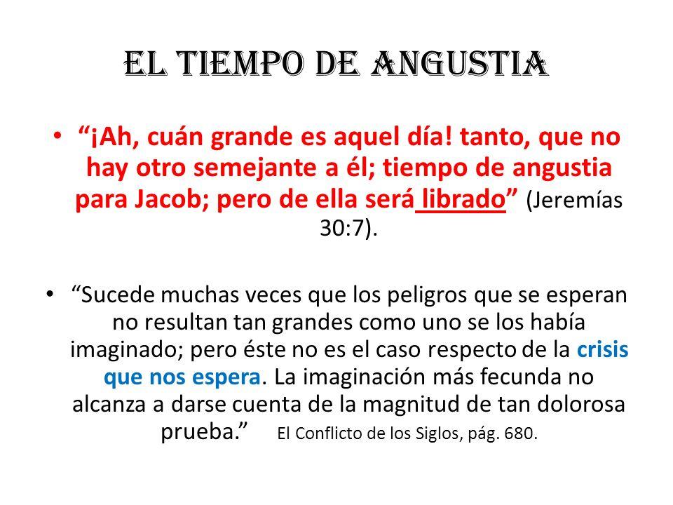 El Tiempo de Angustia ¡Ah, cuán grande es aquel día! tanto, que no hay otro semejante a él; tiempo de angustia para Jacob; pero de ella será librado (