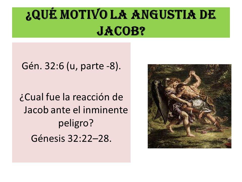 ¿Qué motivo LA ANGUSTIA DE JACOB? Gén. 32:6 (u, parte -8). ¿Cual fue la reacción de Jacob ante el inminente peligro? Génesis 32:22–28.