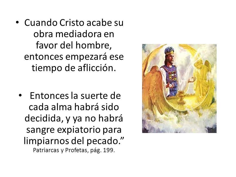 Cuando Cristo acabe su obra mediadora en favor del hombre, entonces empezará ese tiempo de aflicción. Entonces la suerte de cada alma habrá sido decid