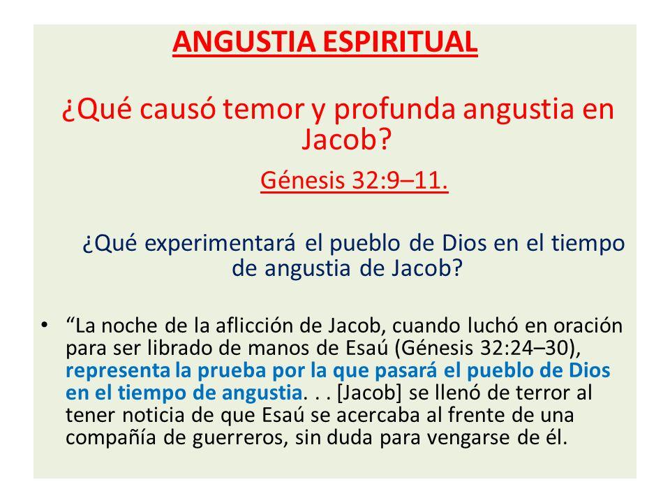 ANGUSTIA ESPIRITUAL ¿Qué causó temor y profunda angustia en Jacob? Génesis 32:9–11. ¿Qué experimentará el pueblo de Dios en el tiempo de angustia de J