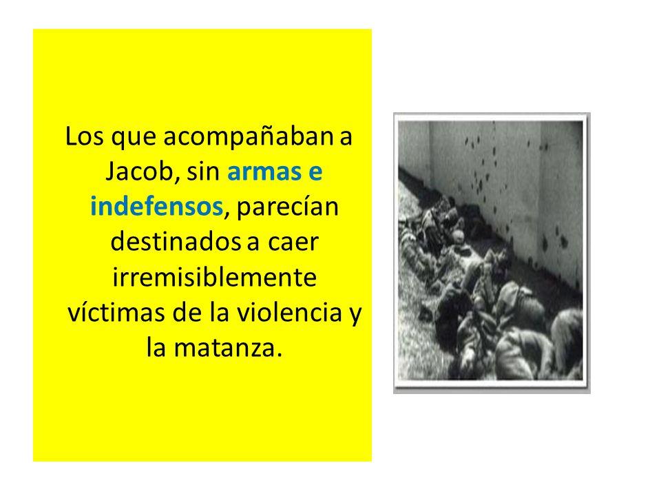 Los que acompañaban a Jacob, sin armas e indefensos, parecían destinados a caer irremisiblemente víctimas de la violencia y la matanza.