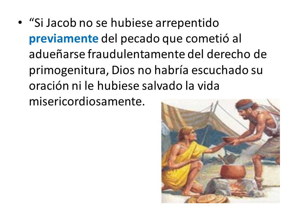 Si Jacob no se hubiese arrepentido previamente del pecado que cometió al adueñarse fraudulentamente del derecho de primogenitura, Dios no habría escuc