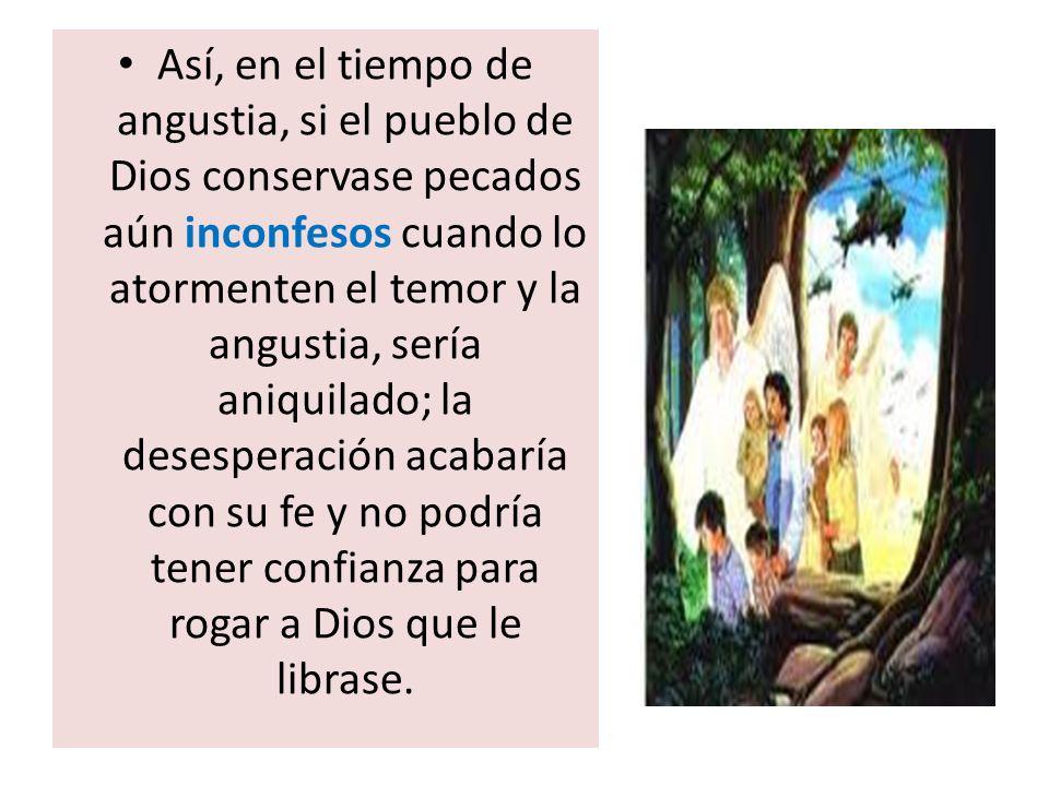 Así, en el tiempo de angustia, si el pueblo de Dios conservase pecados aún inconfesos cuando lo atormenten el temor y la angustia, sería aniquilado; l