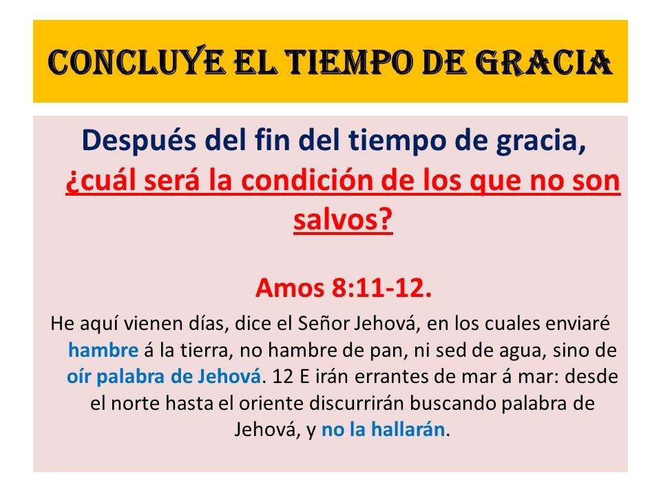 Concluye EL TIEMPO DE GRACIA Después del fin del tiempo de gracia, ¿cuál será la condición de los que no son salvos? Amos 8:11-12. He aquí vienen días