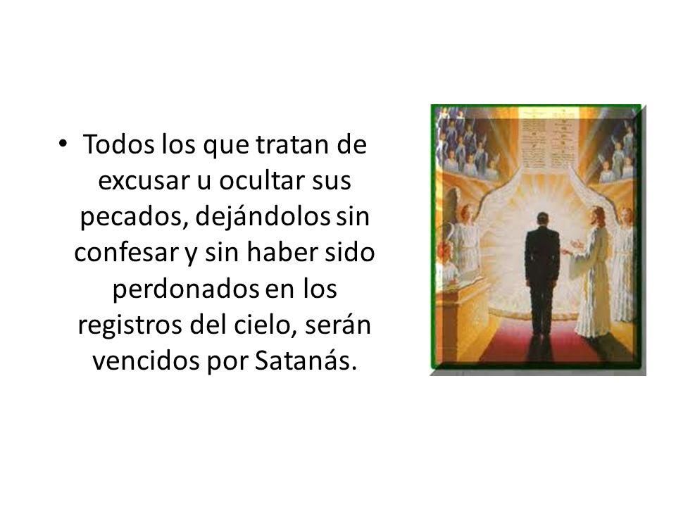 Todos los que tratan de excusar u ocultar sus pecados, dejándolos sin confesar y sin haber sido perdonados en los registros del cielo, serán vencidos