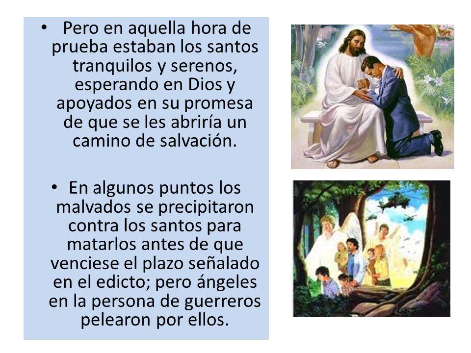 Pero en aquella hora de prueba estaban los santos tranquilos y serenos, esperando en Dios y apoyados en su promesa de que se les abriría un camino de