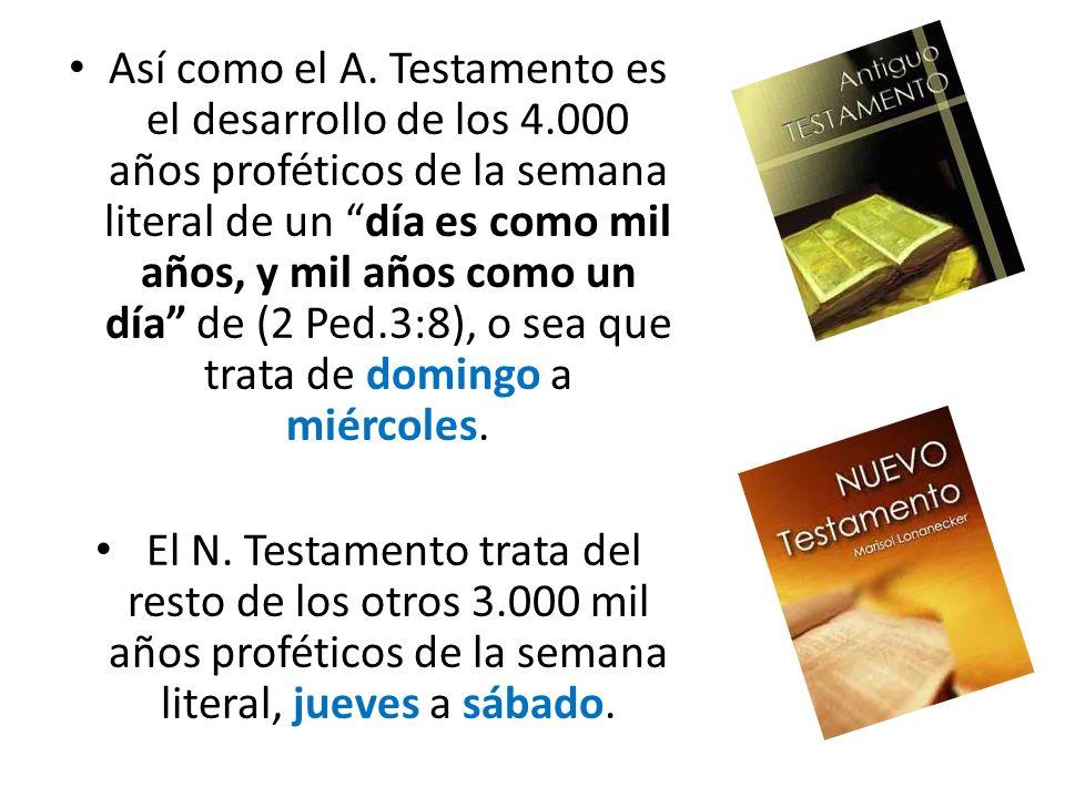 Así como el A. Testamento es el desarrollo de los 4.000 años proféticos de la semana literal de un día es como mil años, y mil años como un día de (2