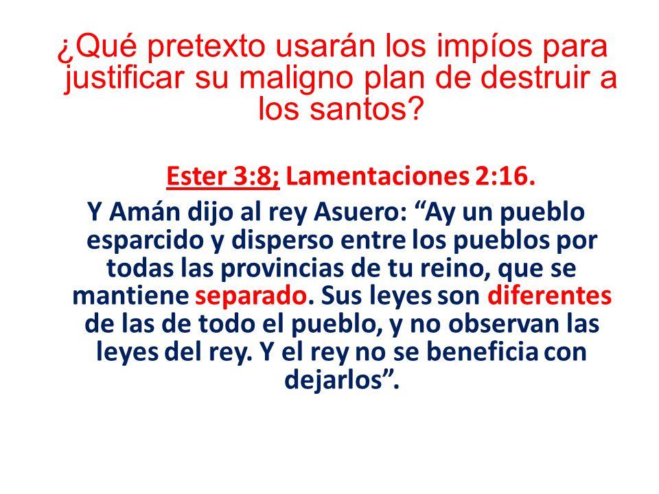 ¿Qué pretexto usarán los impíos para justificar su maligno plan de destruir a los santos? Ester 3:8; Lamentaciones 2:16. Y Amán dijo al rey Asuero: Ay