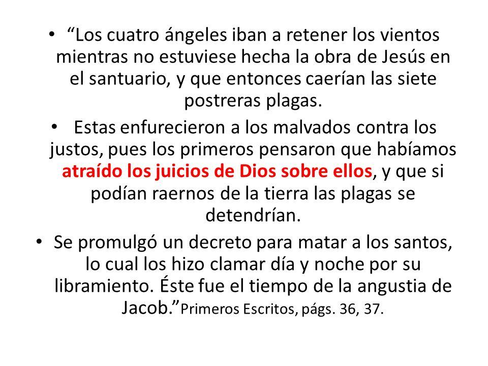 Los cuatro ángeles iban a retener los vientos mientras no estuviese hecha la obra de Jesús en el santuario, y que entonces caerían las siete postreras