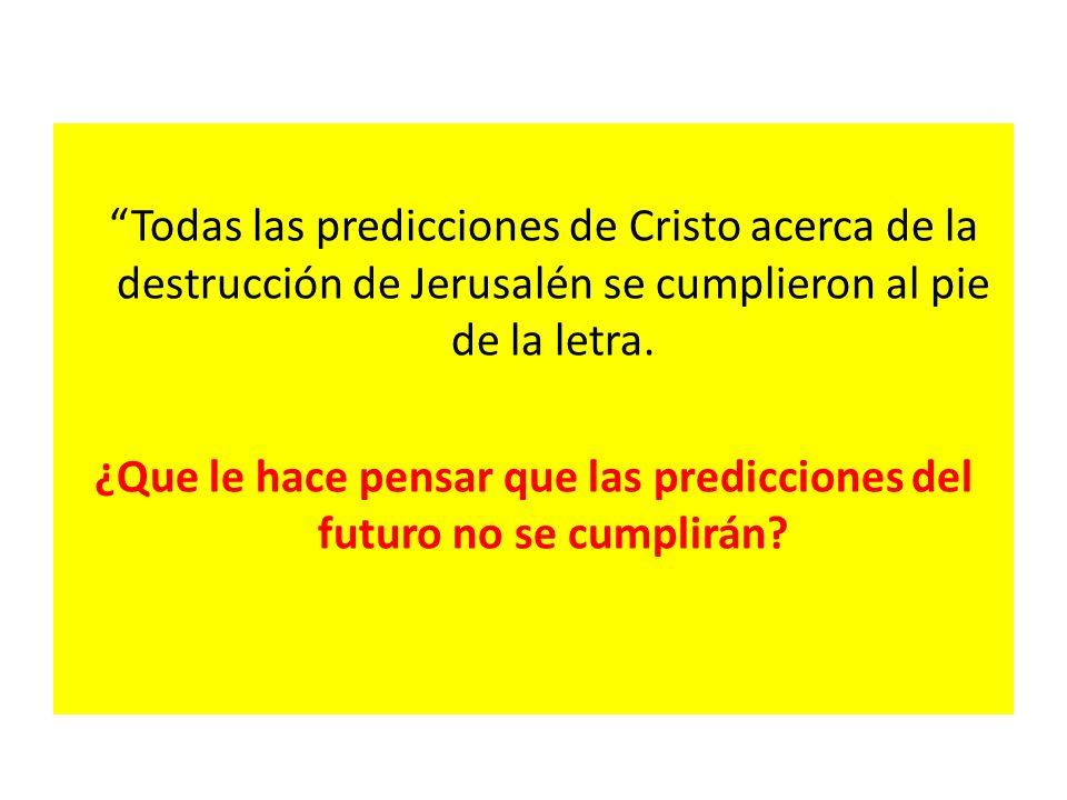 Todas las predicciones de Cristo acerca de la destrucción de Jerusalén se cumplieron al pie de la letra. ¿Que le hace pensar que las predicciones del
