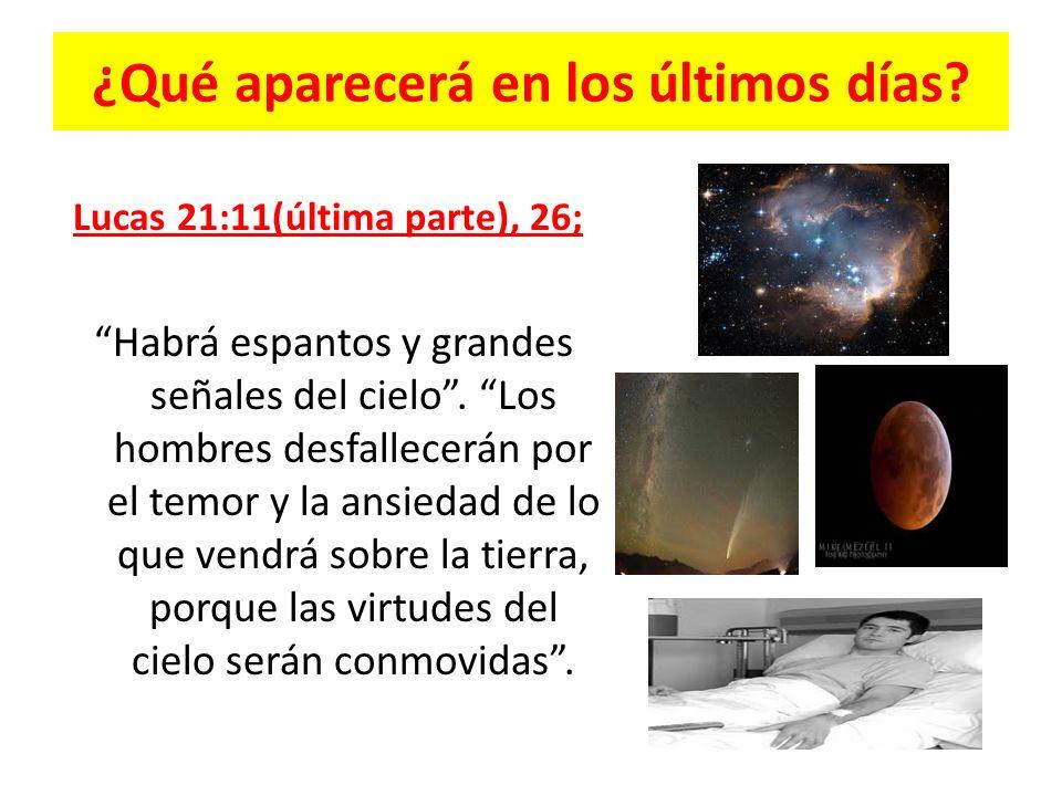 ¿Qué aparecerá en los últimos días? Lucas 21:11(última parte), 26; Habrá espantos y grandes señales del cielo. Los hombres desfallecerán por el temor