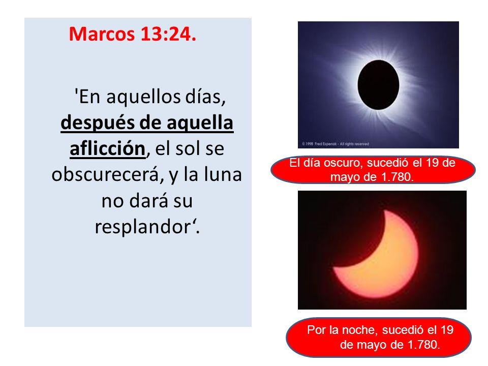 Marcos 13:24. 'En aquellos días, después de aquella aflicción, el sol se obscurecerá, y la luna no dará su resplandor. El día oscuro, sucedió el 19 de