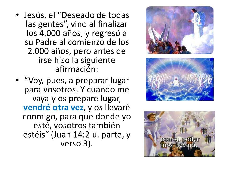 Jesús, el Deseado de todas las gentes, vino al finalizar los 4.000 años, y regresó a su Padre al comienzo de los 2.000 años, pero antes de irse hiso l