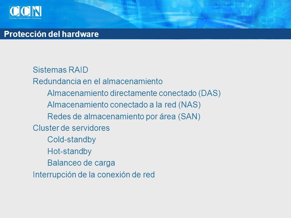 Protección del hardware Sistemas RAID Redundancia en el almacenamiento Almacenamiento directamente conectado (DAS) Almacenamiento conectado a la red (NAS) Redes de almacenamiento por área (SAN) Cluster de servidores Cold-standby Hot-standby Balanceo de carga Interrupción de la conexión de red