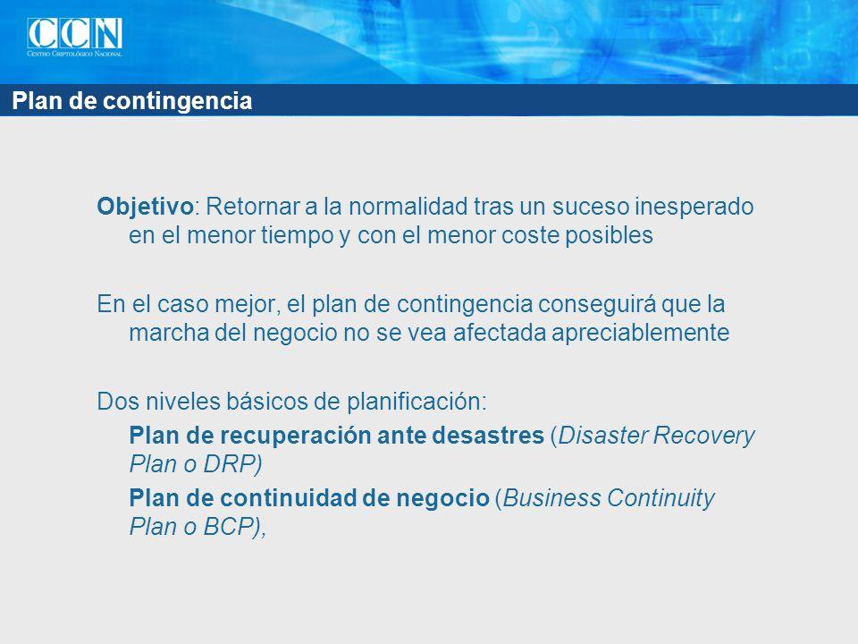 Plan de contingencia Objetivo: Retornar a la normalidad tras un suceso inesperado en el menor tiempo y con el menor coste posibles En el caso mejor, el plan de contingencia conseguirá que la marcha del negocio no se vea afectada apreciablemente Dos niveles básicos de planificación: Plan de recuperación ante desastres (Disaster Recovery Plan o DRP) Plan de continuidad de negocio (Business Continuity Plan o BCP),