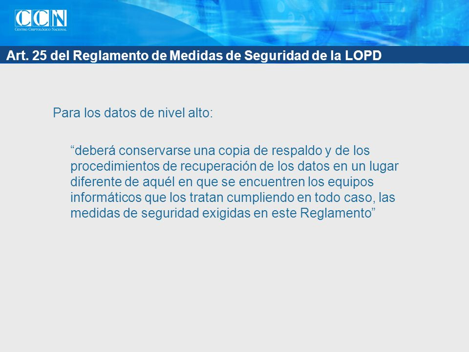 Art. 25 del Reglamento de Medidas de Seguridad de la LOPD Para los datos de nivel alto: deberá conservarse una copia de respaldo y de los procedimient