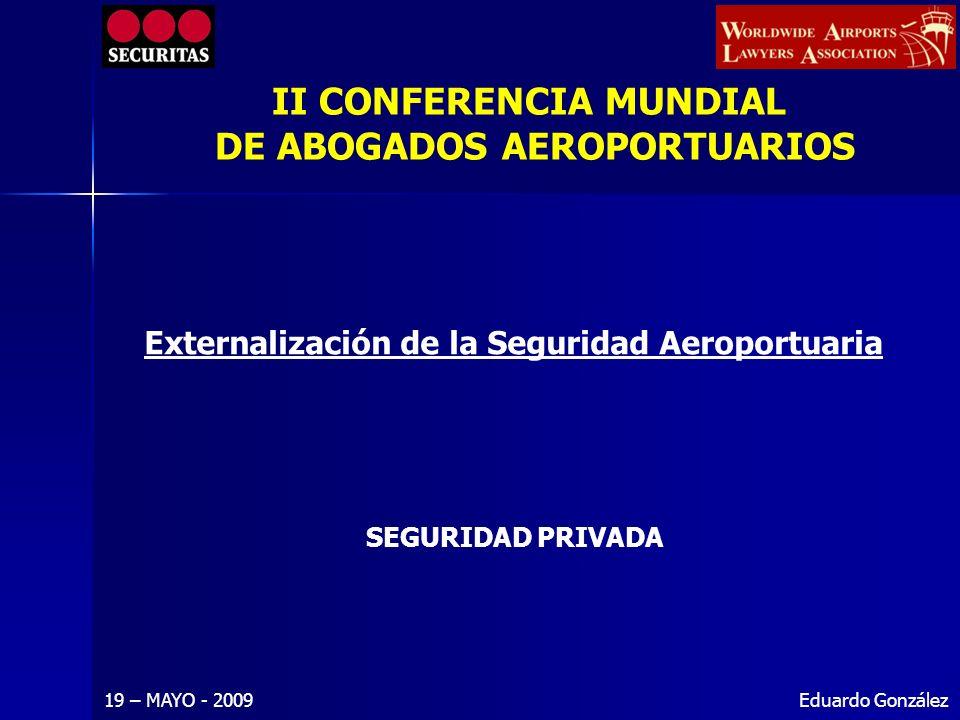 Eduardo González Externalización de la Seguridad Aeroportuaria 19 – MAYO - 2009 SEGURIDAD PRIVADA II CONFERENCIA MUNDIAL DE ABOGADOS AEROPORTUARIOS