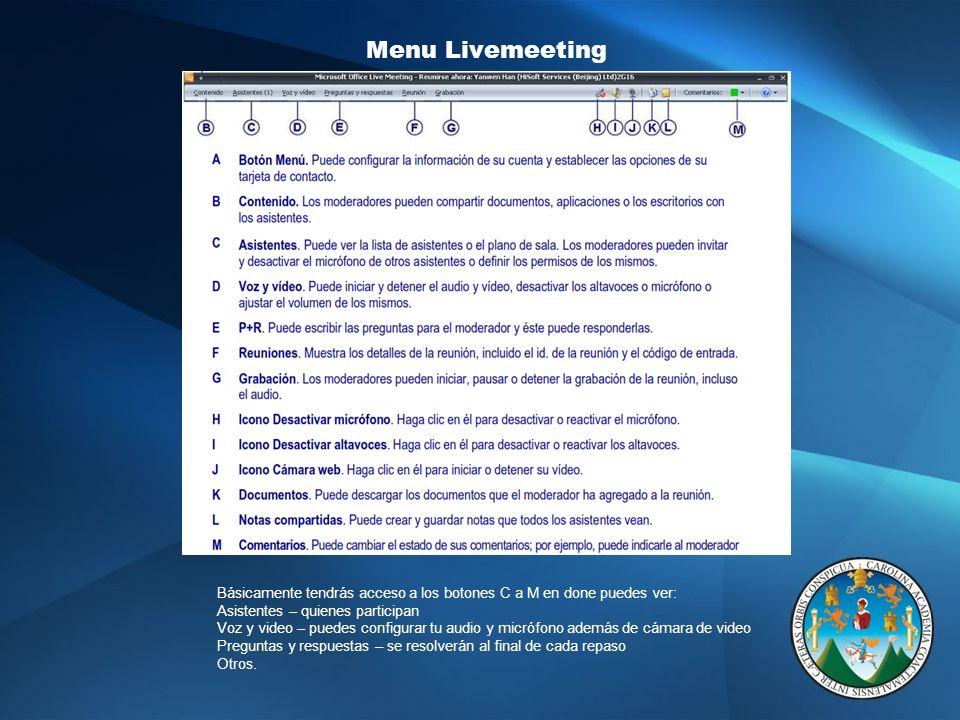 Menu Livemeeting Básicamente tendrás acceso a los botones C a M en done puedes ver: Asistentes – quienes participan Voz y video – puedes configurar tu audio y micrófono además de cámara de video Preguntas y respuestas – se resolverán al final de cada repaso Otros.