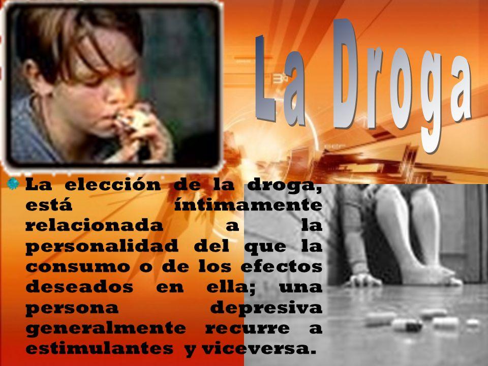 La elección de la droga, está íntimamente relacionada a la personalidad del que la consumo o de los efectos deseados en ella; una persona depresiva ge