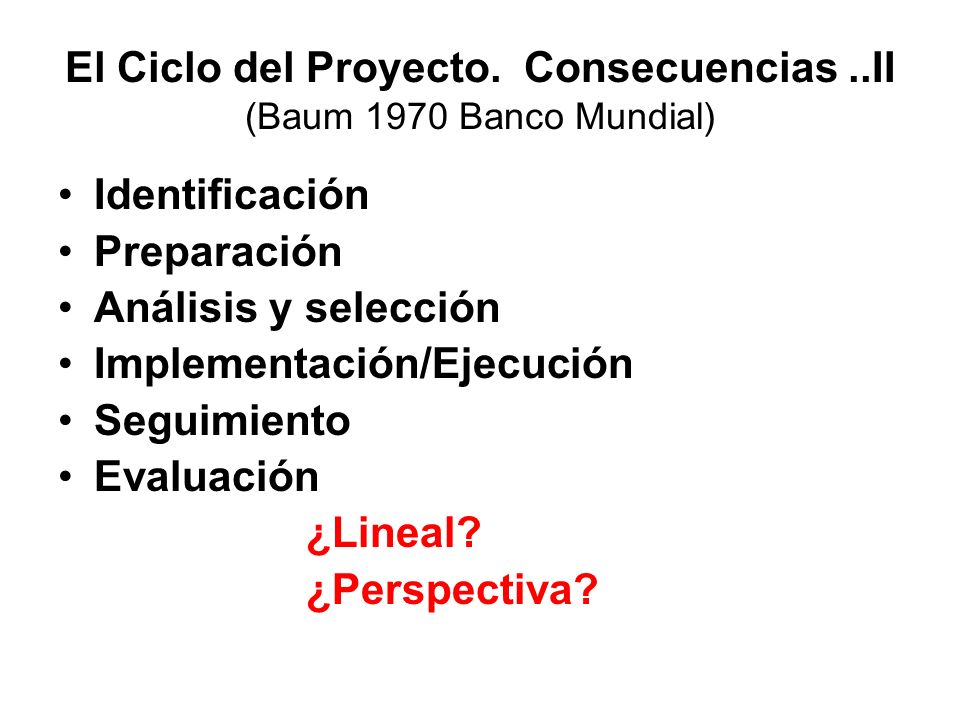 El Ciclo del Proyecto. Consecuencias..II (Baum 1970 Banco Mundial) Identificación Preparación Análisis y selección Implementación/Ejecución Seguimient