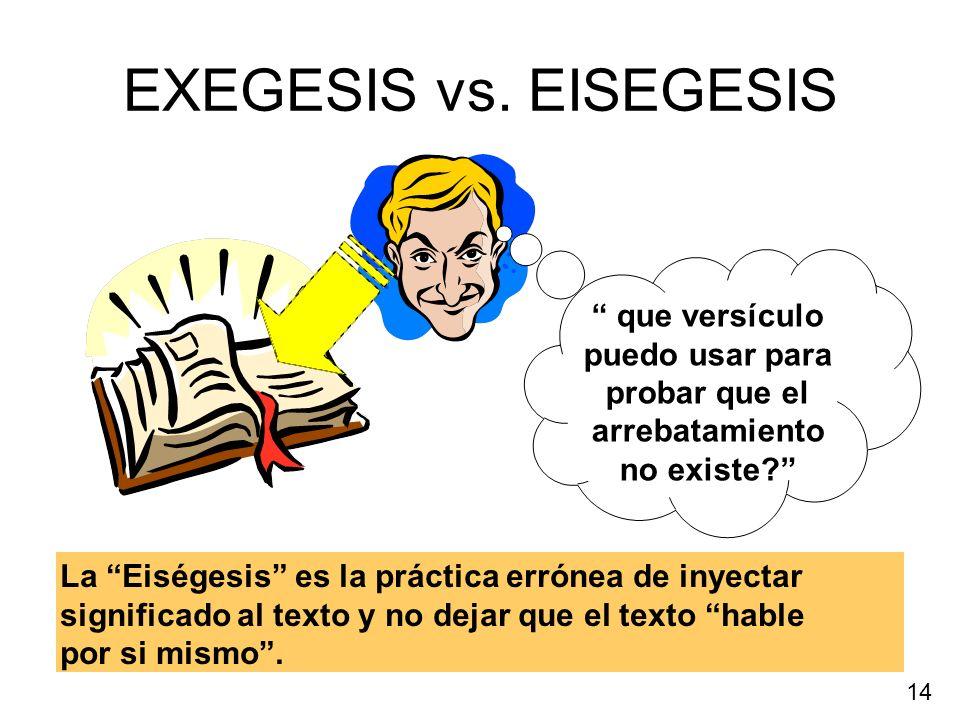 EXEGESIS vs. EISEGESIS La Eiségesis es la práctica errónea de inyectar significado al texto y no dejar que el texto hable por si mismo. 14 que versícu