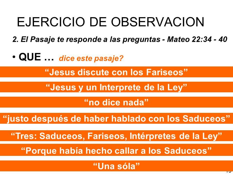 EJERCICIO DE OBSERVACION 2. El Pasaje te responde a las preguntas - Mateo 22:34 - 40 QUE … QUIEN … DONDE … CUANDO … CUANTOS … COMO … CUANTAS … PORQUE