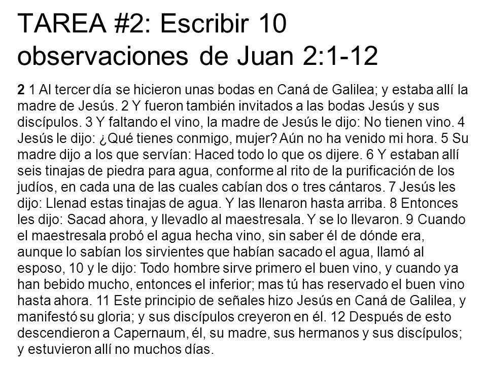 TAREA #2: Escribir 10 observaciones de Juan 2:1-12 2 1 Al tercer día se hicieron unas bodas en Caná de Galilea; y estaba allí la madre de Jesús. 2 Y f