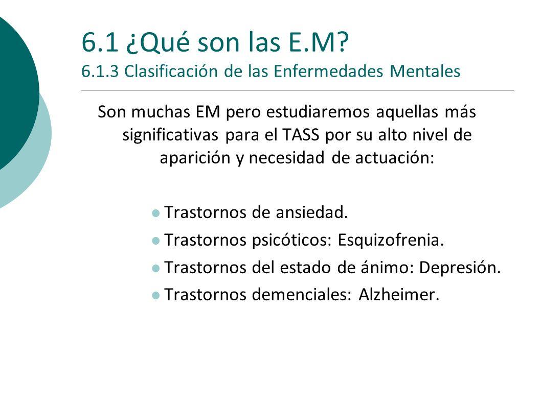 6.1 ¿Qué son las E.M? 6.1.3 Clasificación de las Enfermedades Mentales Son muchas EM pero estudiaremos aquellas más significativas para el TASS por su