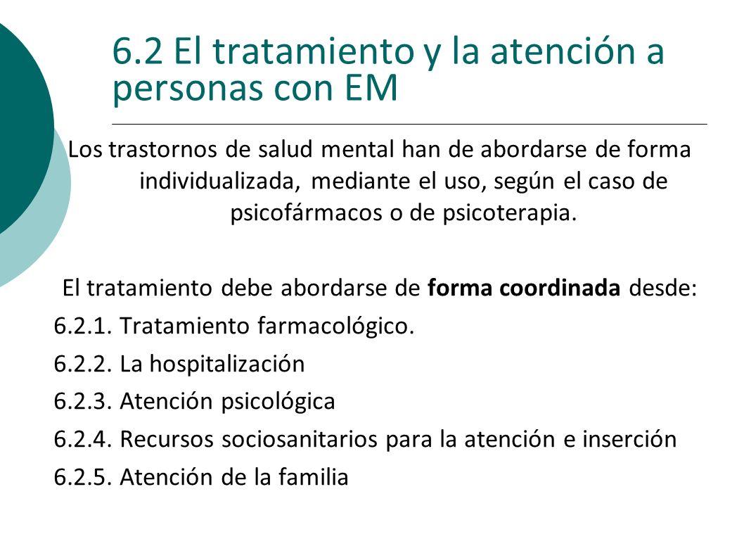 6.2 El tratamiento y la atención a personas con EM Los trastornos de salud mental han de abordarse de forma individualizada, mediante el uso, según el