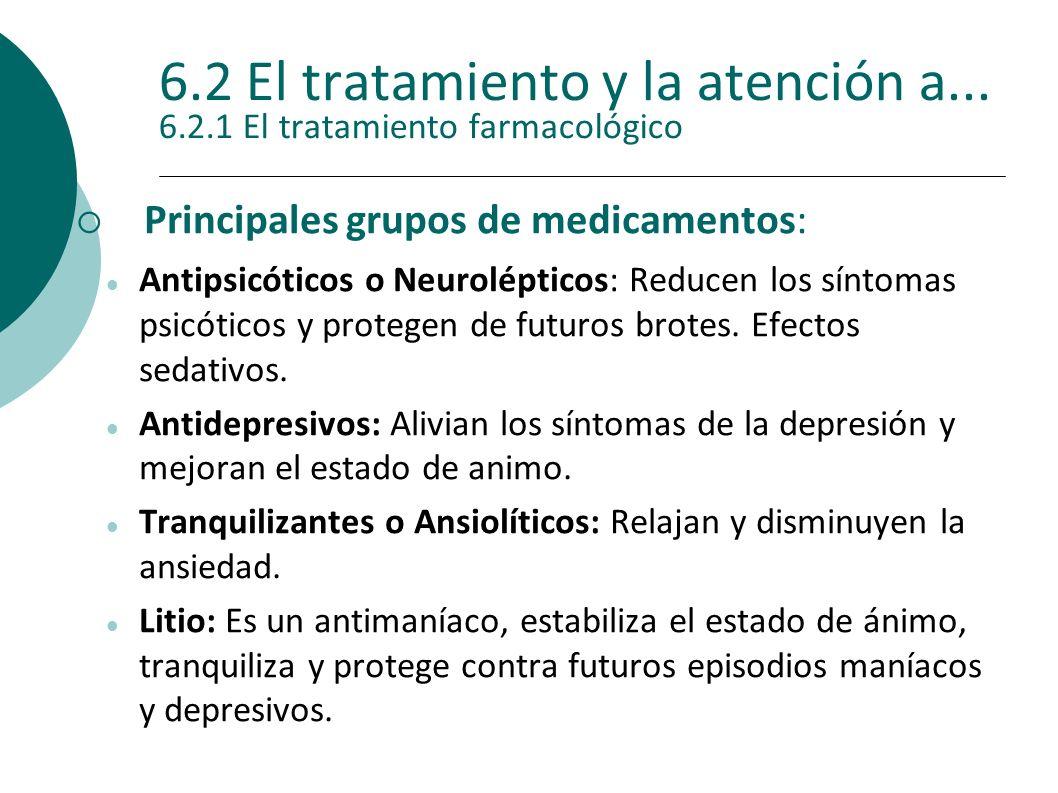 6.2 El tratamiento y la atención a... 6.2.1 El tratamiento farmacológico Principales grupos de medicamentos: Antipsicóticos o Neurolépticos: Reducen l