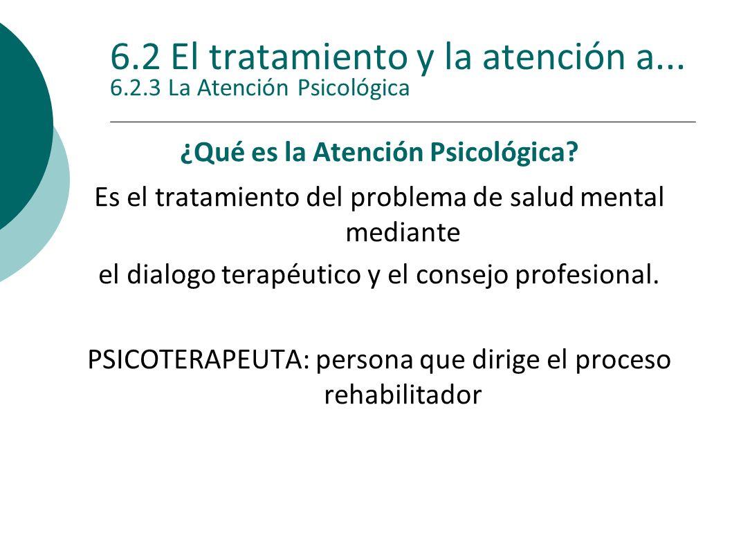 6.2 El tratamiento y la atención a... 6.2.3 La Atención Psicológica ¿Qué es la Atención Psicológica? Es el tratamiento del problema de salud mental me