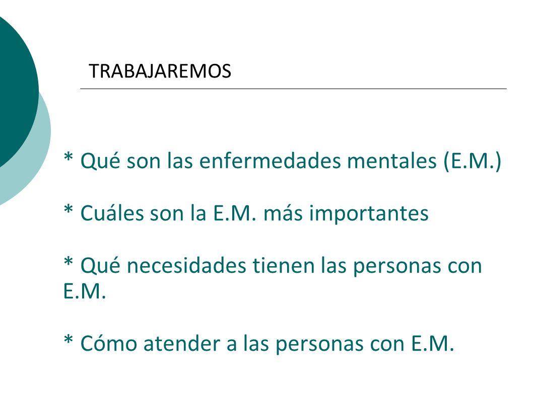 TRABAJAREMOS * Qué son las enfermedades mentales (E.M.) * Cuáles son la E.M. más importantes * Qué necesidades tienen las personas con E.M. * Cómo ate