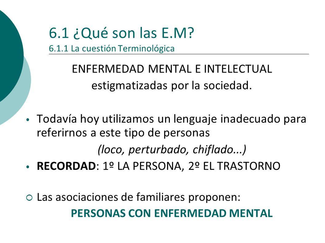 6.1 ¿Qué son las E.M? 6.1.1 La cuestión Terminológica ENFERMEDAD MENTAL E INTELECTUAL estigmatizadas por la sociedad. Todavía hoy utilizamos un lengua