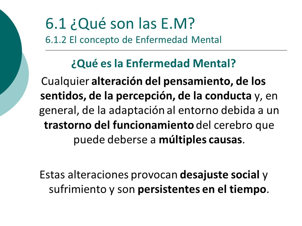 6.1 ¿Qué son las E.M? 6.1.2 El concepto de Enfermedad Mental ¿Qué es la E nfermedad Menta l? Cualquier alteración del pensamiento, de los sentidos, de