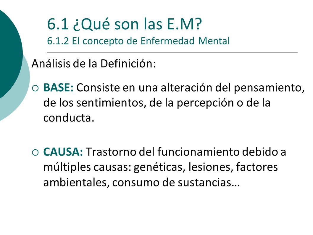6.1 ¿Qué son las E.M? 6.1.2 El concepto de Enfermedad Mental Análisis de la Definición: BASE: Consiste en una alteración del pensamiento, de los senti