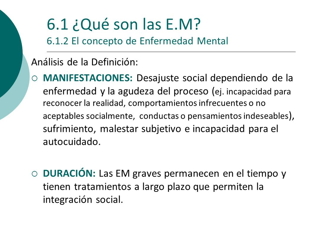 6.1 ¿Qué son las E.M? 6.1.2 El concepto de Enfermedad Mental Análisis de la Definición: MANIFESTACIONES: Desajuste social dependiendo de la enfermedad
