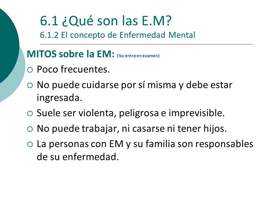 6.1 ¿Qué son las E.M? 6.1.2 El concepto de Enfermedad Mental MITOS sobre la EM: (No entra en examen) Poco frecuentes. No puede cuidarse por sí misma y