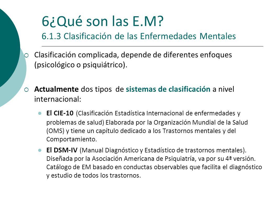 6¿Qué son las E.M? 6.1.3 Clasificación de las Enfermedades Mentales Clasificación complicada, depende de diferentes enfoques (psicológico o psiquiátri
