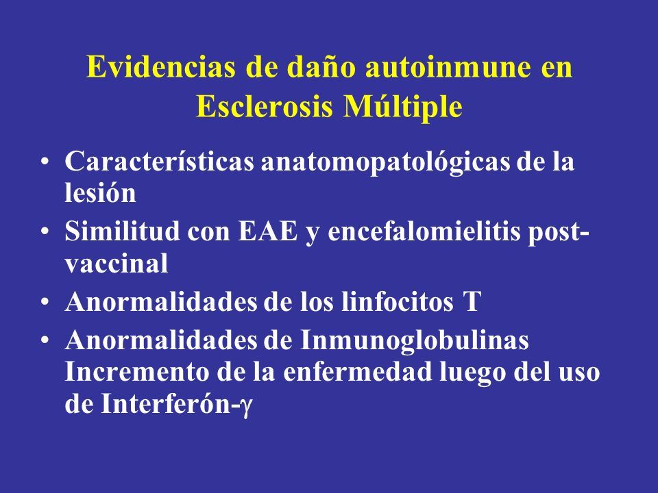 Evidencias de daño autoinmune en Esclerosis Múltiple Presencia de un background inmunogenético Observaciones de la historia natural de la enfermedad: –Predominancia femenina –Curso con exacerbaciones y remisiones –Influencia del embarazo