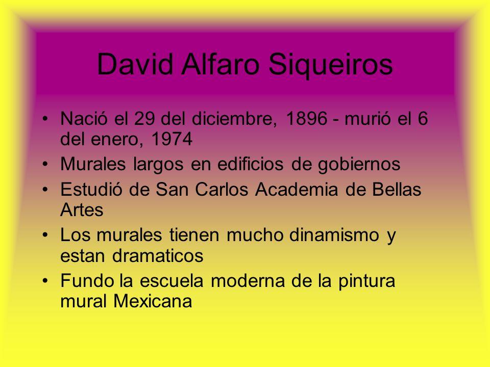 David Alfaro Siqueiros Nació el 29 del diciembre, 1896 - murió el 6 del enero, 1974 Murales largos en edificios de gobiernos Estudió de San Carlos Aca
