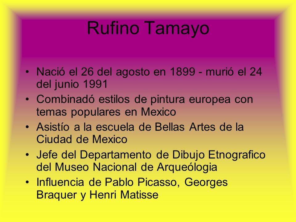 Rufino Tamayo Nació el 26 del agosto en 1899 - murió el 24 del junio 1991 Combinadó estilos de pintura europea con temas populares en Mexico Asistío a