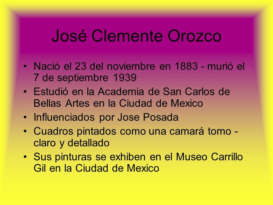 José Clemente Orozco Nació el 23 del noviembre en 1883 - murió el 7 de septiembre 1939 Estudió en la Academia de San Carlos de Bellas Artes en la Ciud