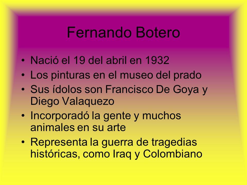 Fernando Botero Nació el 19 del abril en 1932 Los pinturas en el museo del prado Sus ídolos son Francisco De Goya y Diego Valaquezo Incorporadó la gen