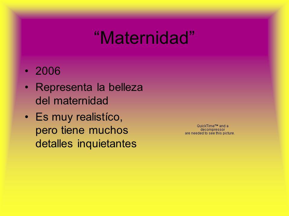 Maternidad 2006 Representa la belleza del maternidad Es muy realistíco, pero tiene muchos detalles inquietantes