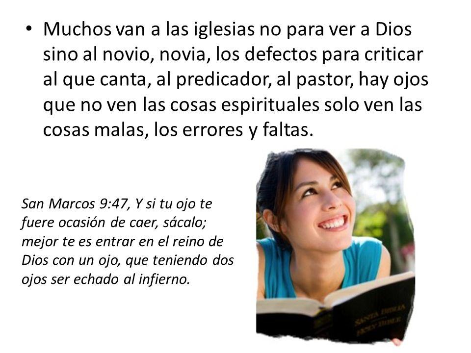 Muchos van a las iglesias no para ver a Dios sino al novio, novia, los defectos para criticar al que canta, al predicador, al pastor, hay ojos que no