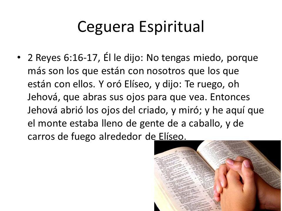 Ceguera Espiritual 2 Reyes 6:16-17, Él le dijo: No tengas miedo, porque más son los que están con nosotros que los que están con ellos. Y oró Elíseo,
